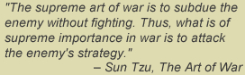 The supreme art of war is to subdue the enemy without fighting.  Thus what is of supreme importance in war is to attack the enemy's strategy. - Sun Tzu, The Art of War
