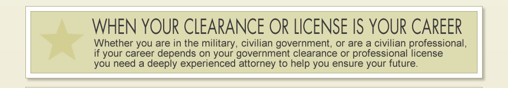 WHEN YOUR CLEARANCE OR LICENSE IS YOUR CAREER: Whether you are in the military, civilian government, or a civilian professional, if your career depends on your government clearance or professional license you need a deeply experienced attorney to help ensure your future.